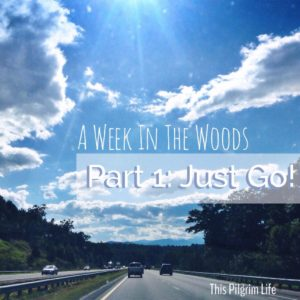 A Week In The Woods: Just Go!