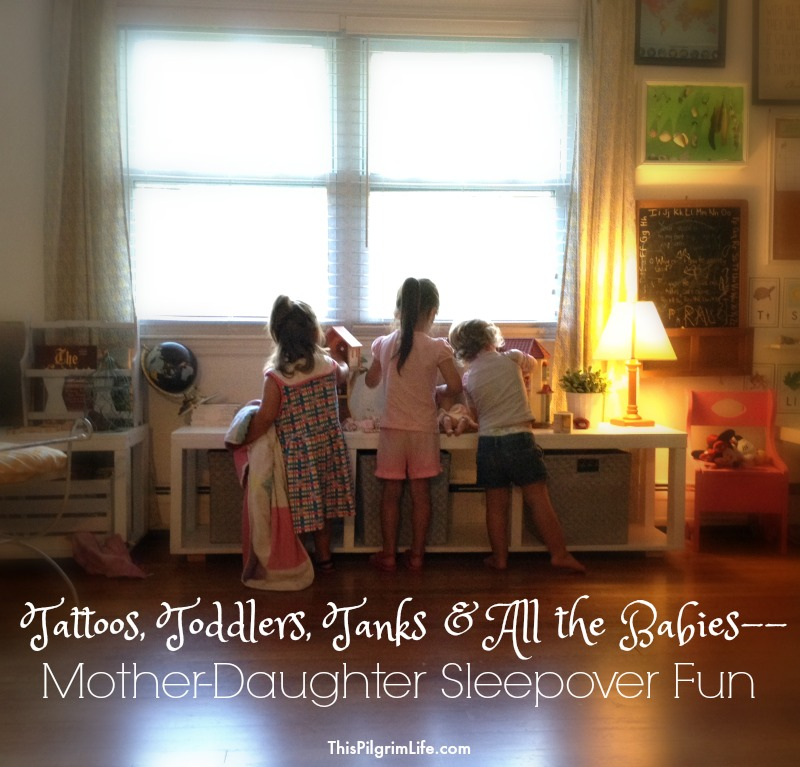 Tattoos, Toddlers, Tanks, and All the Babies– Mother-Daughter Sleepover Fun